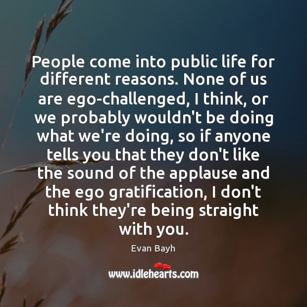 People come into public life for different reasons. None of us are Image