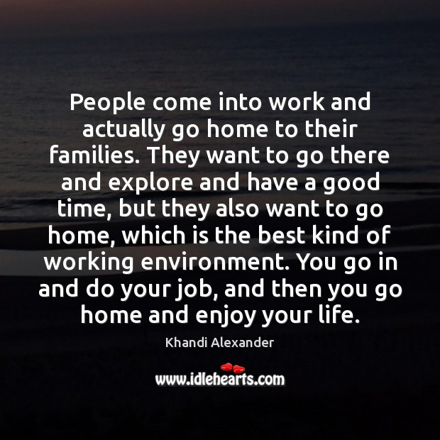 Image, People come into work and actually go home to their families. They