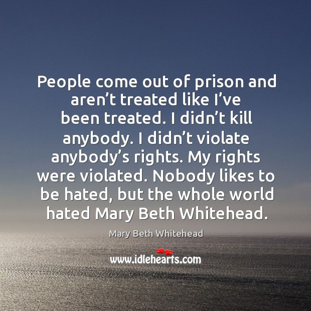 People come out of prison and aren't treated like I've been treated. I didn't kill anybody. Image