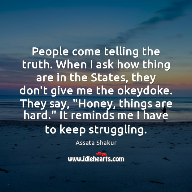 People come telling the truth. When I ask how thing are in Assata Shakur Picture Quote