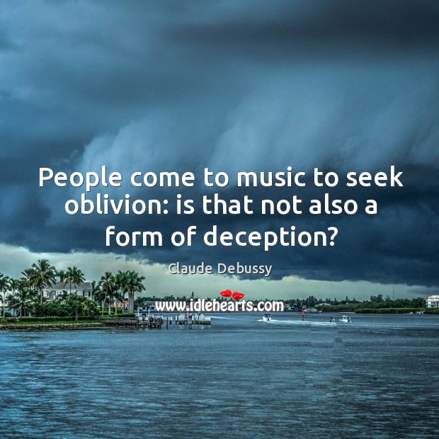 People come to music to seek oblivion: is that not also a form of deception? Image