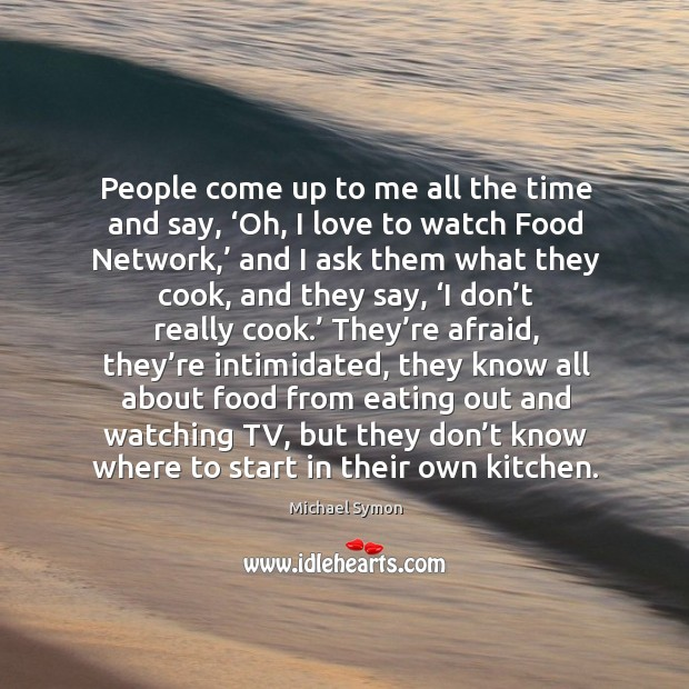 People come up to me all the time and say, 'oh, I love to watch food network,' Image