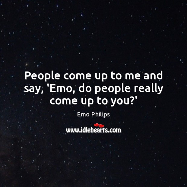 People come up to me and say, 'Emo, do people really come up to you?' Image