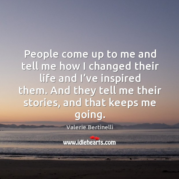 People come up to me and tell me how I changed their life and I've inspired them. Image