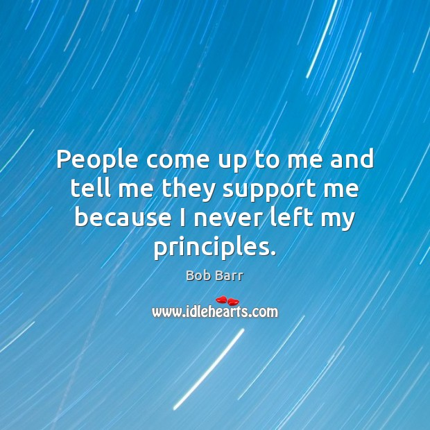 People come up to me and tell me they support me because I never left my principles. Bob Barr Picture Quote