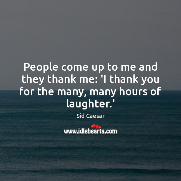 People come up to me and they thank me: 'I thank you Laughter Quotes Image