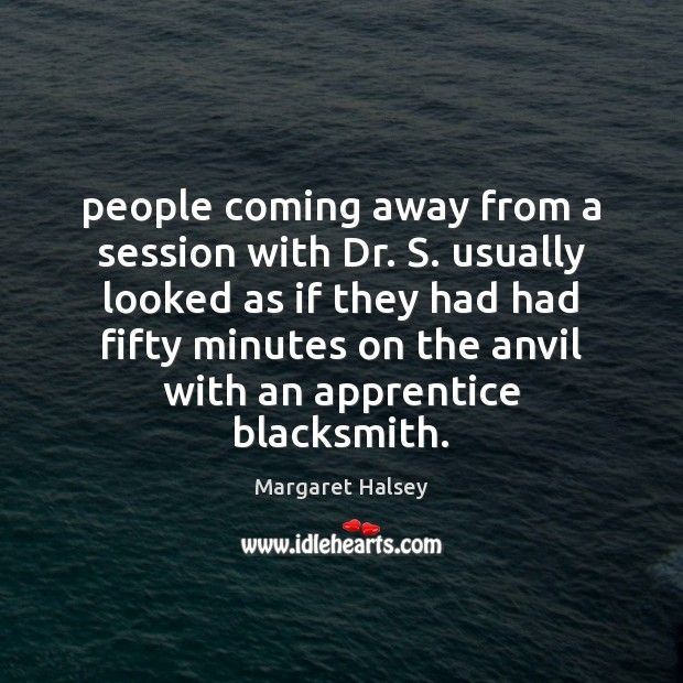 People coming away from a session with Dr. S. usually looked as Margaret Halsey Picture Quote