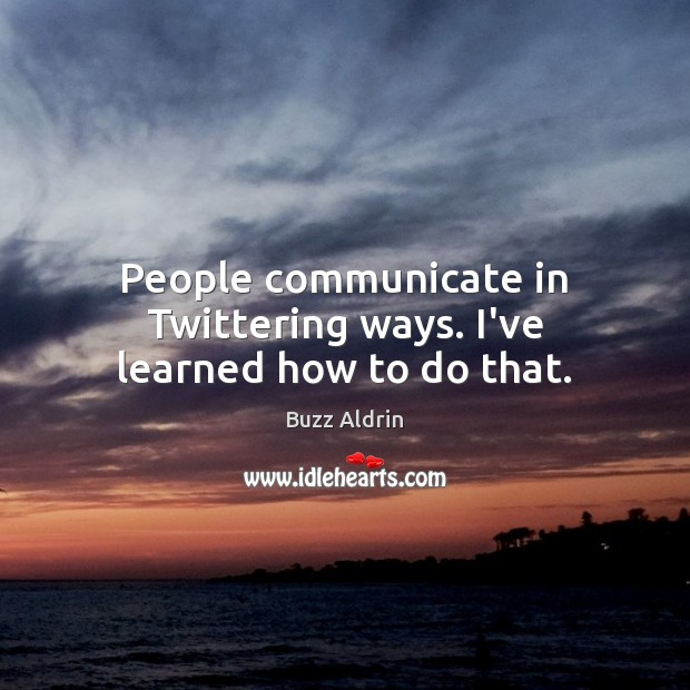 People communicate in Twittering ways. I've learned how to do that. Image