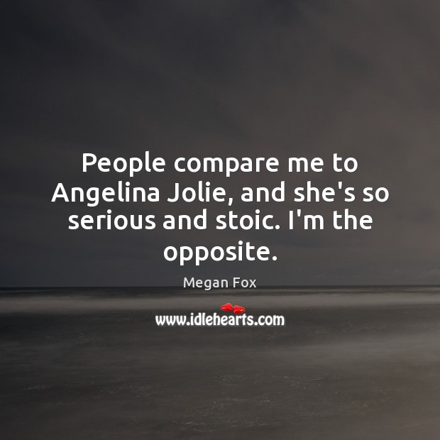 People compare me to Angelina Jolie, and she's so serious and stoic. I'm the opposite. Megan Fox Picture Quote