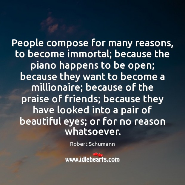 Image, People compose for many reasons, to become immortal; because the piano happens
