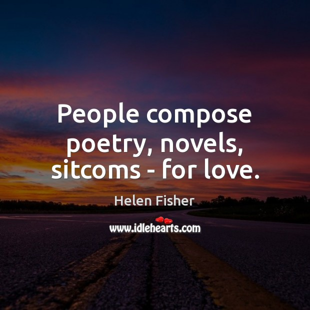 Helen Fisher Picture Quote image saying: People compose poetry, novels, sitcoms – for love.