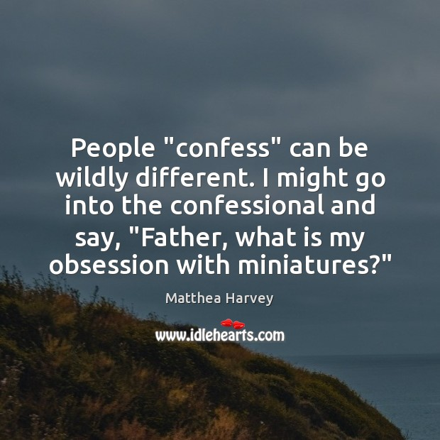 """Image, People """"confess"""" can be wildly different. I might go into the confessional"""