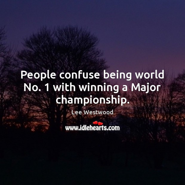 People confuse being world No. 1 with winning a Major championship. Lee Westwood Picture Quote