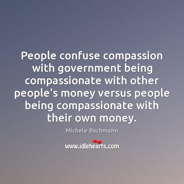 People confuse compassion with government being compassionate with other people's money versus Image