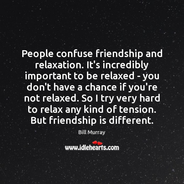 People confuse friendship and relaxation. It's incredibly important to be relaxed – Image