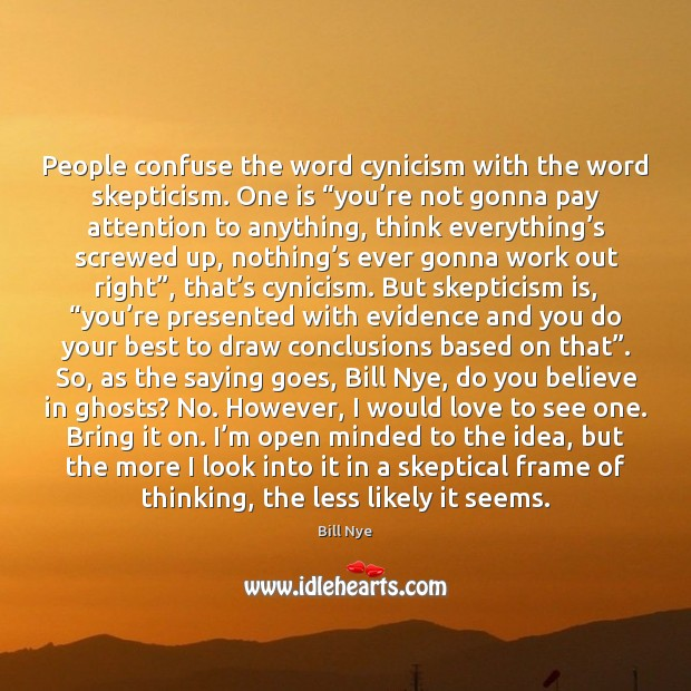 "People confuse the word cynicism with the word skepticism. One is ""you' Bill Nye Picture Quote"