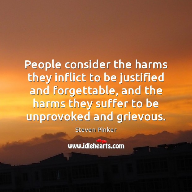 People consider the harms they inflict to be justified and forgettable, and Image