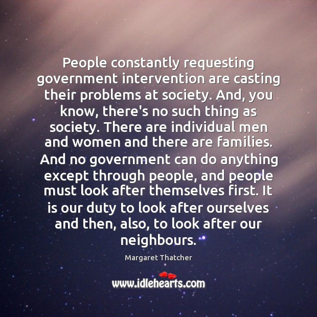 People constantly requesting government intervention are casting their problems at society. And, Margaret Thatcher Picture Quote