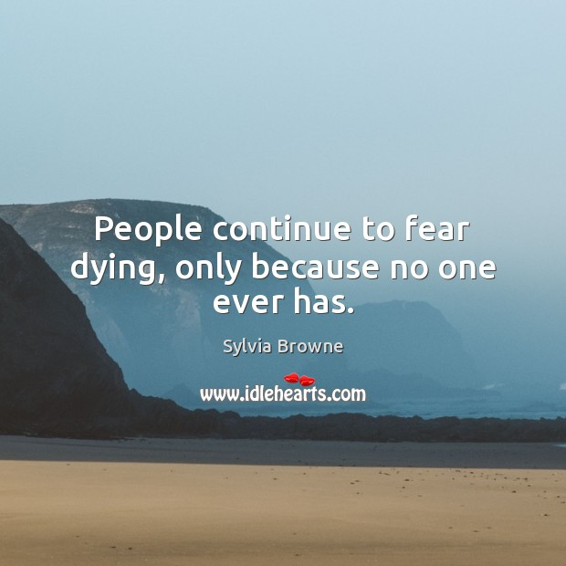 People continue to fear dying, only because no one ever has. Image