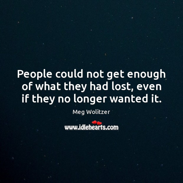 People could not get enough of what they had lost, even if they no longer wanted it. Image