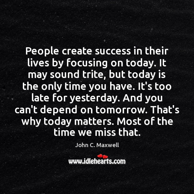 People create success in their lives by focusing on today. It may Image