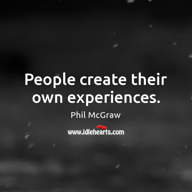 People create their own experiences. Phil McGraw Picture Quote