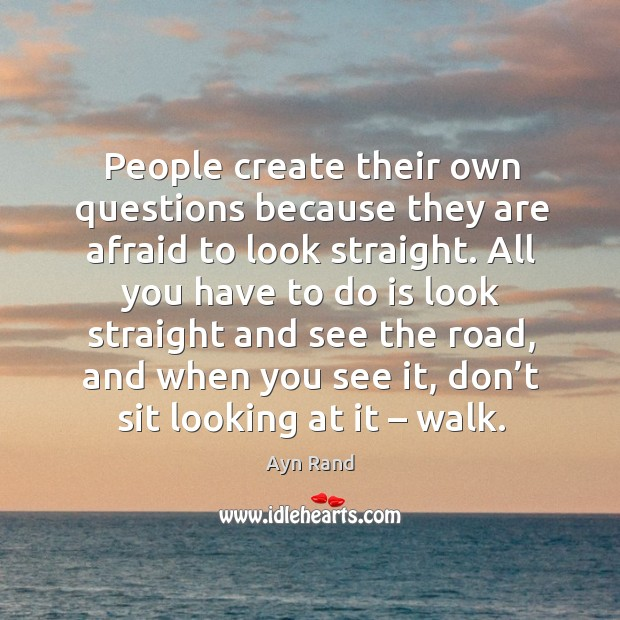 People create their own questions because they are afraid to look straight. Image