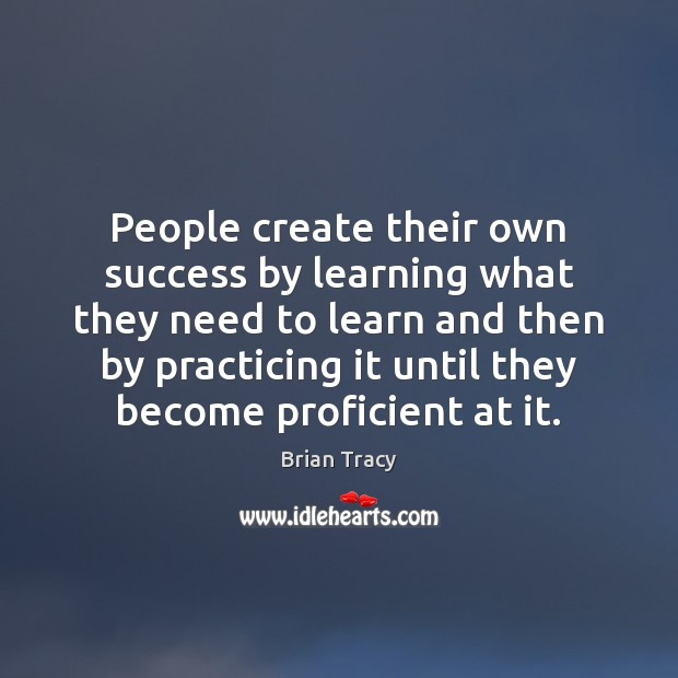 People create their own success by learning what they need to learn Image