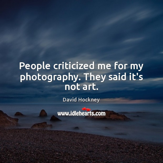 People criticized me for my photography. They said it's not art. David Hockney Picture Quote