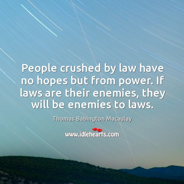 People crushed by law have no hopes but from power. If laws are their enemies, they will be enemies to laws. Thomas Babington Macaulay Picture Quote