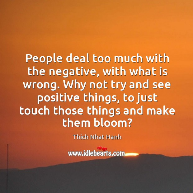 People deal too much with the negative, with what is wrong. Why not try and see positive things Image