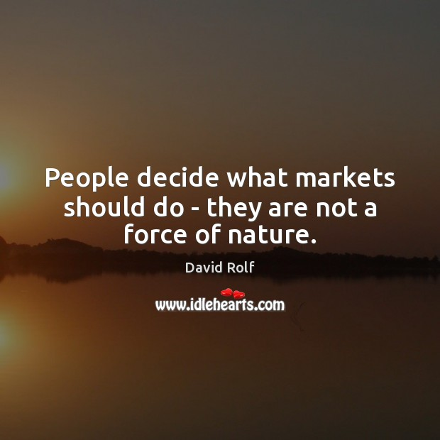 People decide what markets should do – they are not a force of nature. Image