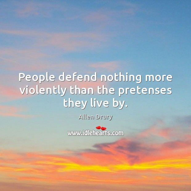 People defend nothing more violently than the pretenses they live by. Image