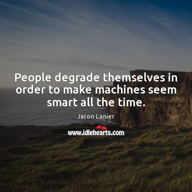Image, People degrade themselves in order to make machines seem smart all the time.