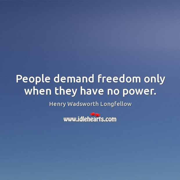 Image, People demand freedom only when they have no power.