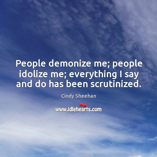 People demonize me; people idolize me; everything I say and do has been scrutinized. Cindy Sheehan Picture Quote
