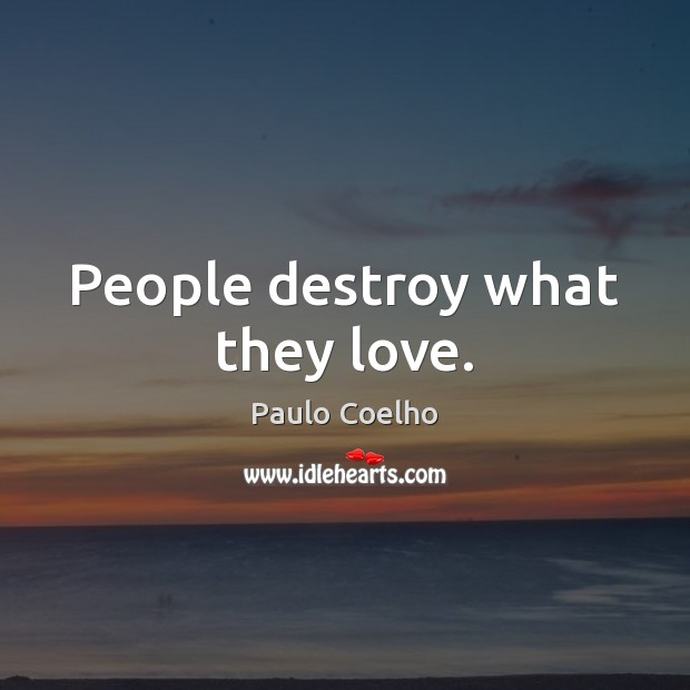 People destroy what they love. Image