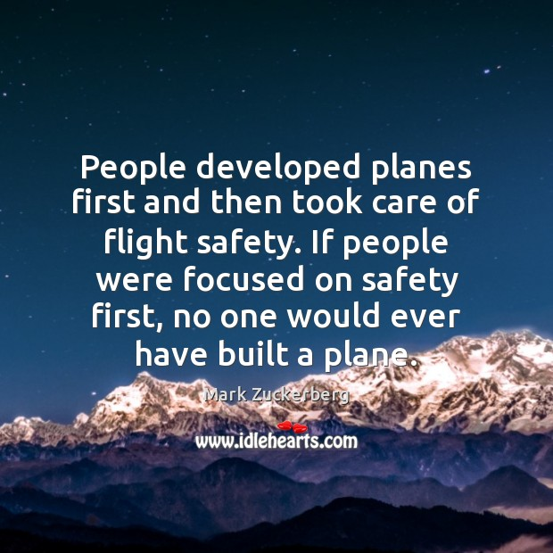 People developed planes first and then took care of flight safety. If Mark Zuckerberg Picture Quote