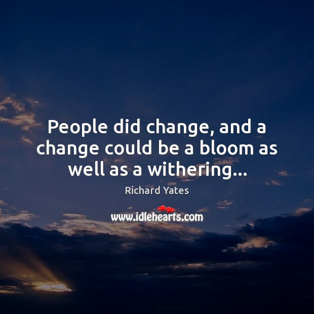 People did change, and a change could be a bloom as well as a withering… Richard Yates Picture Quote