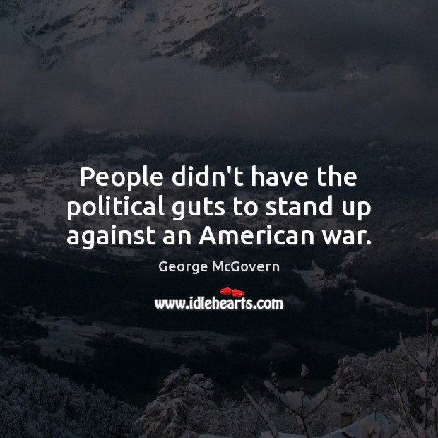 People didn't have the political guts to stand up against an American war. George McGovern Picture Quote