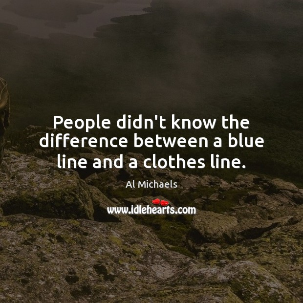 People didn't know the difference between a blue line and a clothes line. Image