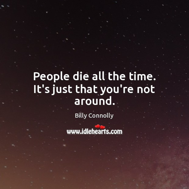People die all the time. It's just that you're not around. Image