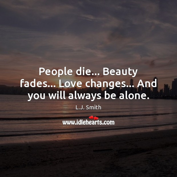 Image, People die… Beauty fades… Love changes… And you will always be alone.