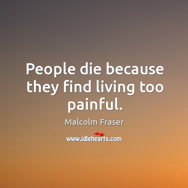 People die because they find living too painful. Malcolm Fraser Picture Quote
