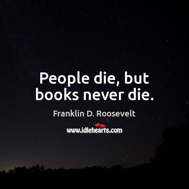 People die, but books never die. Franklin D. Roosevelt Picture Quote