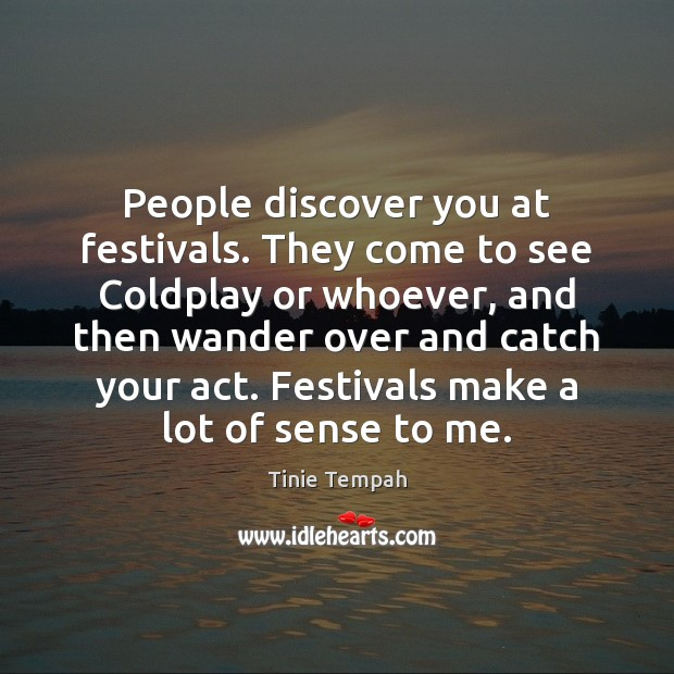 People discover you at festivals. They come to see Coldplay or whoever, Image
