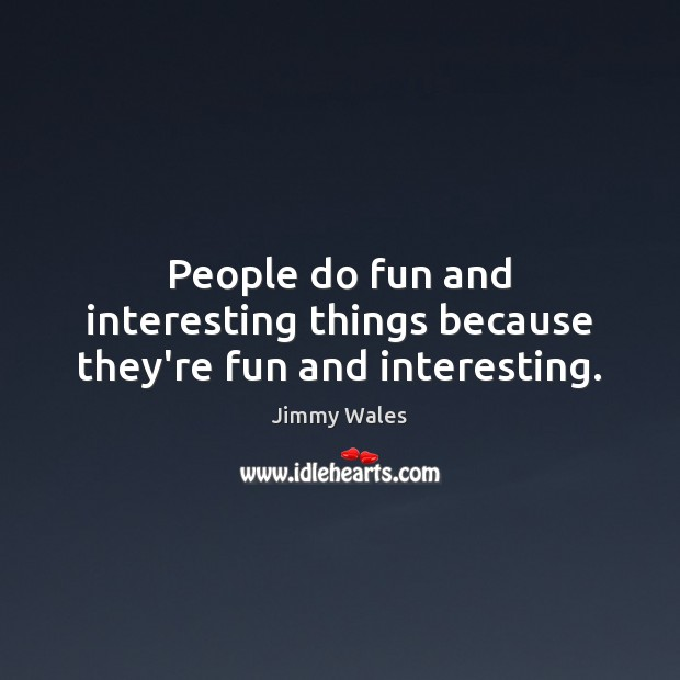 People do fun and interesting things because they're fun and interesting. Jimmy Wales Picture Quote