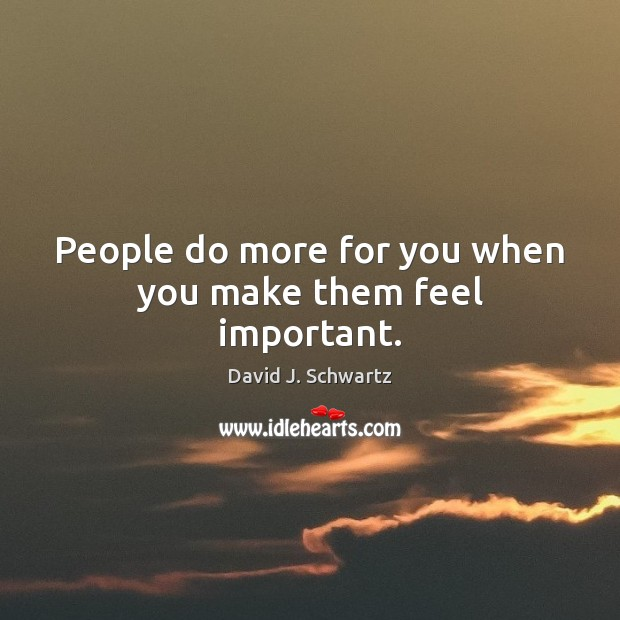 People do more for you when you make them feel important. David J. Schwartz Picture Quote
