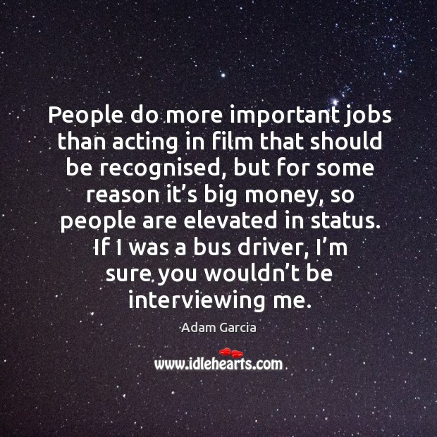 People do more important jobs than acting in film that should be recognised, but for Adam Garcia Picture Quote