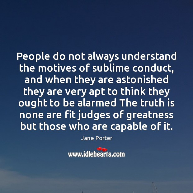 People do not always understand the motives of sublime conduct, and when Jane Porter Picture Quote